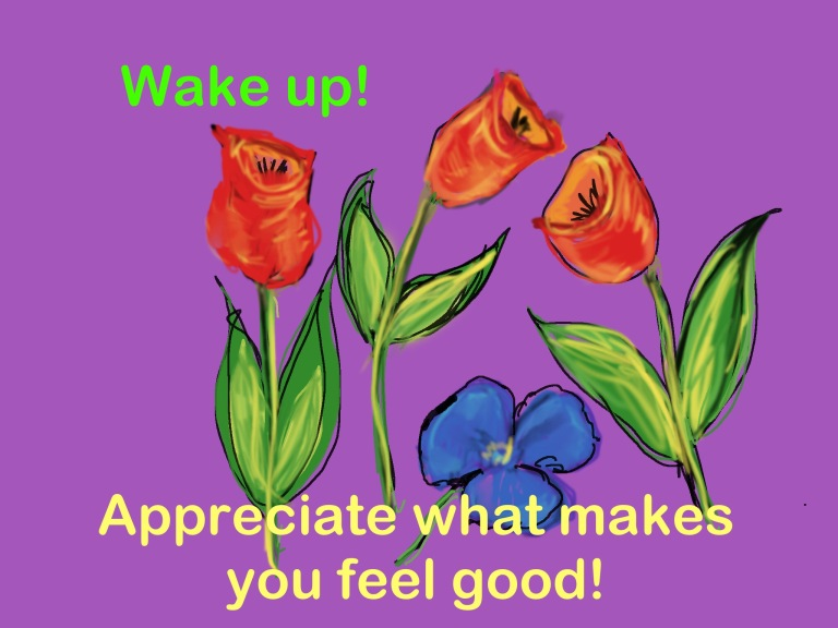 Wake up!  Appreciate what makes you feel good!